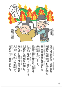 正行・正時死後、高師直は 南朝の吉野全山を焼き討ち 楠・南朝残党の徹底した 掃討戦を行います。 正行の後を継いだ正儀は、 以後38年の間、4度にわたる 北朝から京都の奪還と、 粘り強い和平交渉を続け、 父、兄にも劣らぬ軍略で、 南朝を支え続けました。